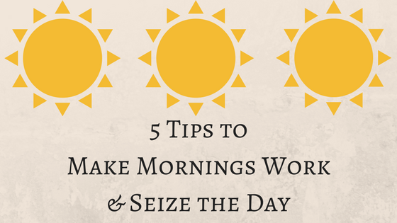 5 Tips to Make Mornings Work & Seize the Day