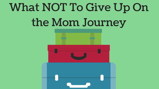 What Not To Give Up on the Mom Journey