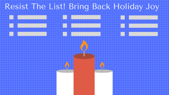 Resist The List! Bring Back Holiday Joy. Image of candles & to-do lists.