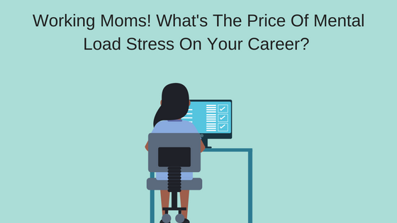 Working Moms, What Is The Price Of Mental Load Stress On Your Career?